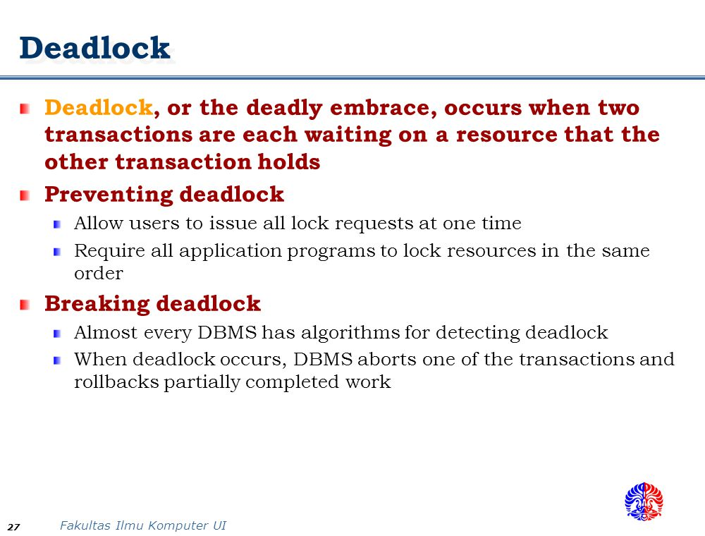 Deadlock Deadlock, or the deadly embrace, occurs when two transactions are each waiting on a resource that the other transaction holds.