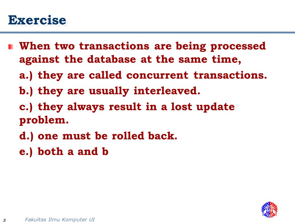 Exercise When two transactions are being processed against the database at the same time, a.) they are called concurrent transactions.