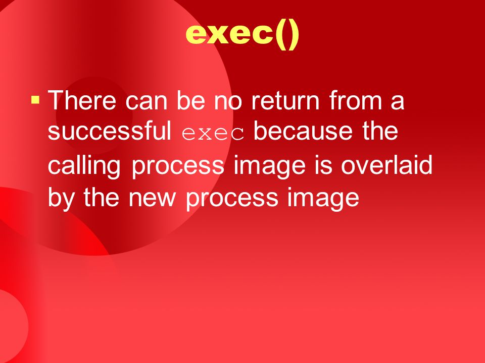 exec() There can be no return from a successful exec because the calling process image is overlaid by the new process image.