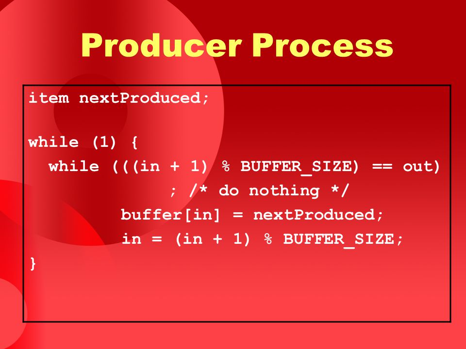 Producer Process item nextProduced; while (1) {