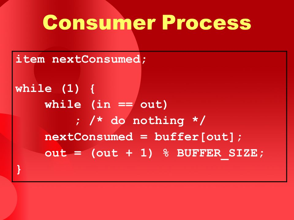Consumer Process item nextConsumed; while (1) { while (in == out)