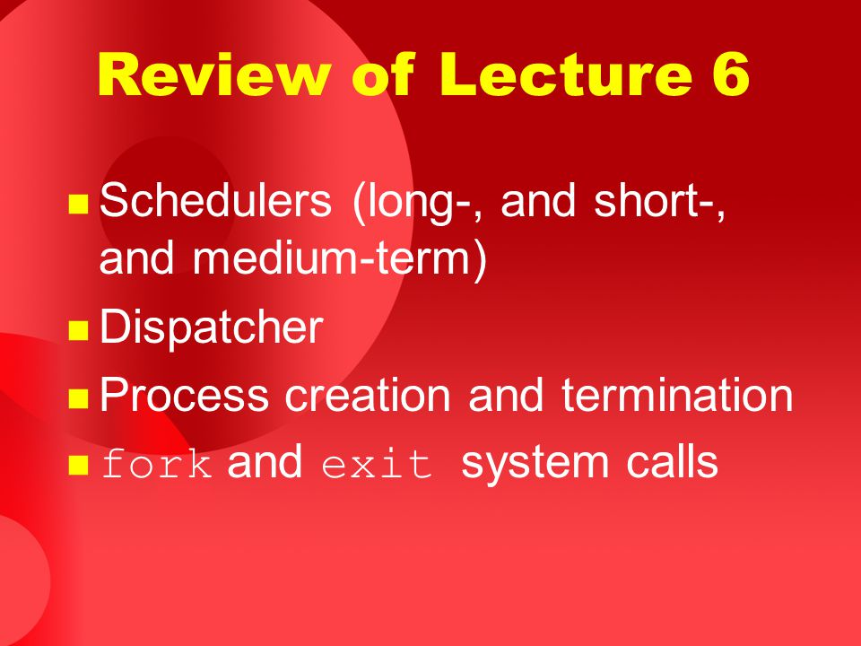 Review of Lecture 6 Schedulers (long-, and short-, and medium-term)