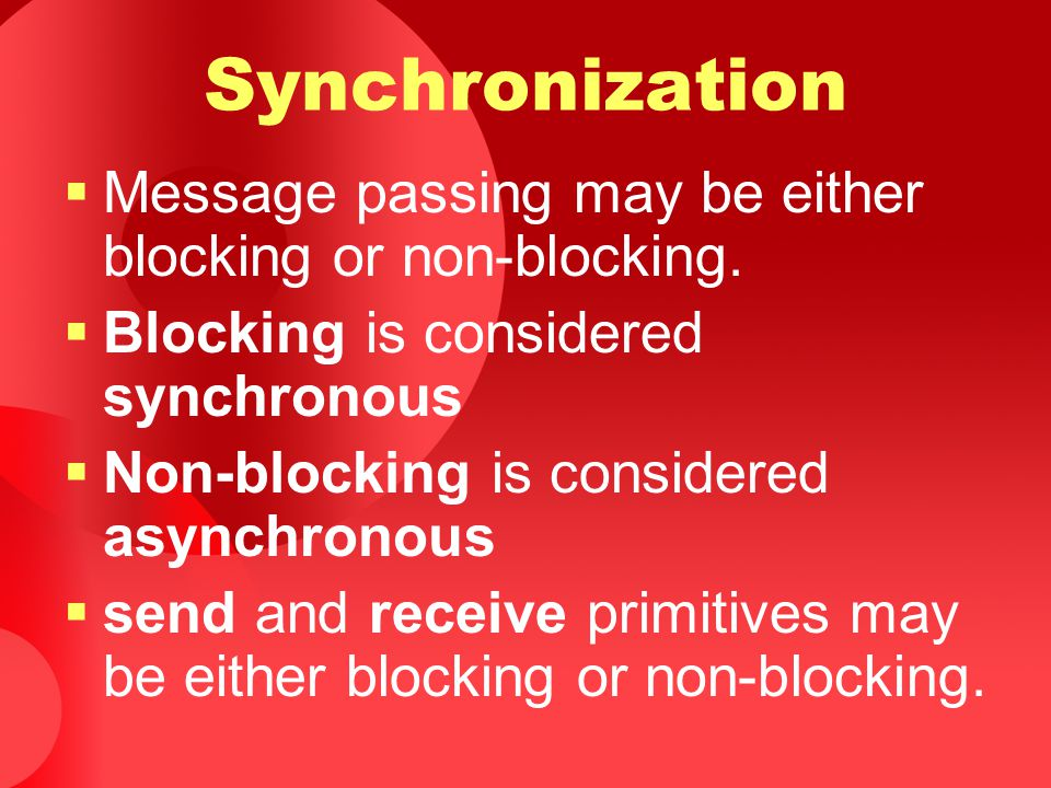 Synchronization Message passing may be either blocking or non-blocking. Blocking is considered synchronous.