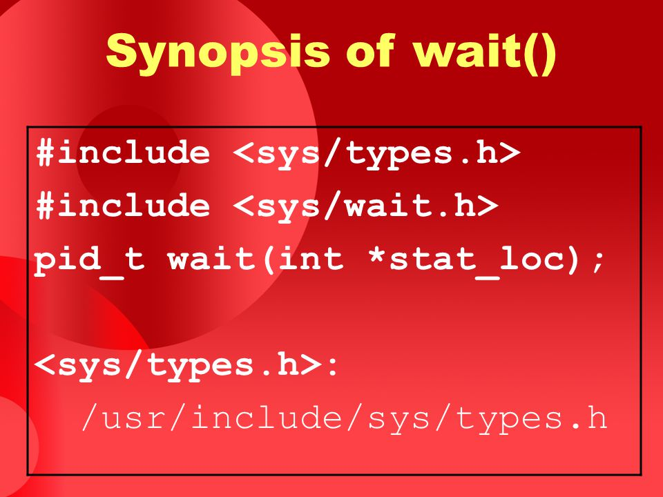 Synopsis of wait() #include <sys/types.h>