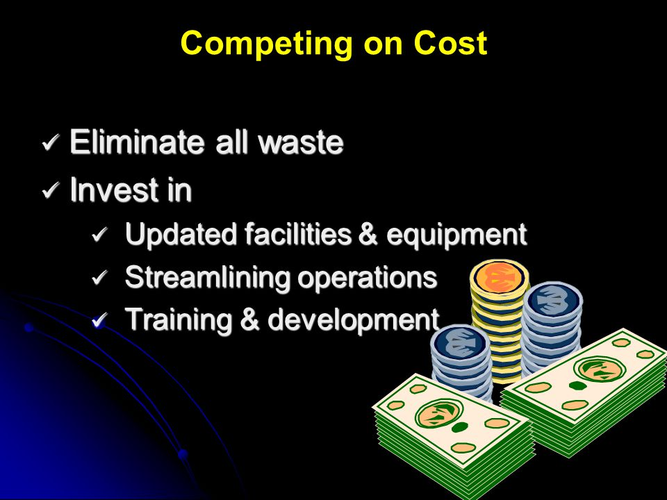 Competing on Cost Eliminate all waste Invest in