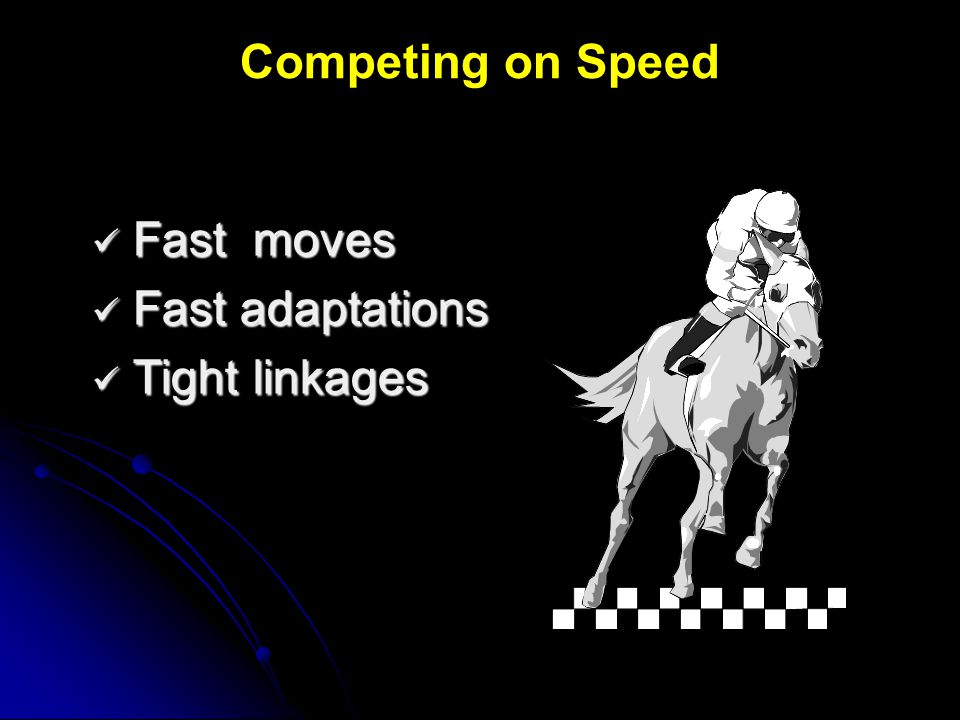 Competing on Speed Fast moves Fast adaptations Tight linkages