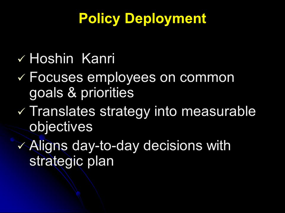 Policy Deployment Hoshin Kanri. Focuses employees on common goals & priorities. Translates strategy into measurable objectives.