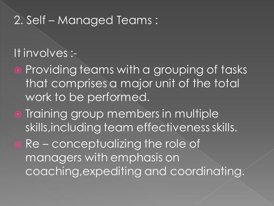 2. Self – Managed Teams : It involves :- Providing teams with a grouping of tasks that comprises a major unit of the total work to be performed.