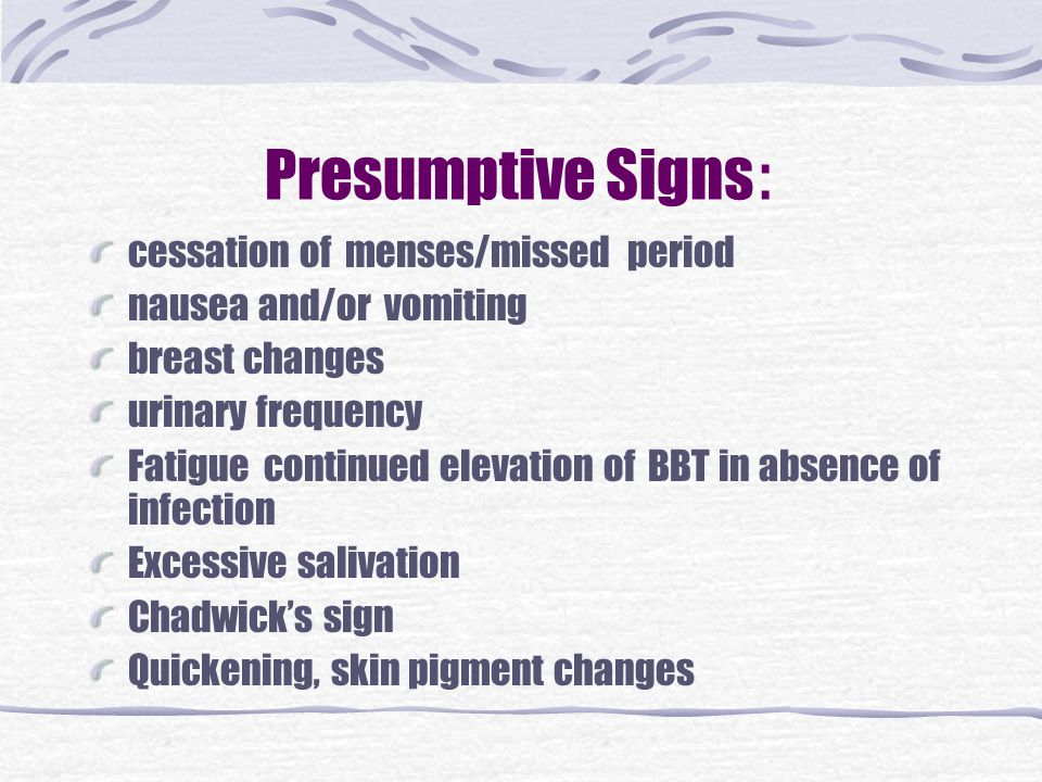 Presumptive Signs: cessation of menses/missed period