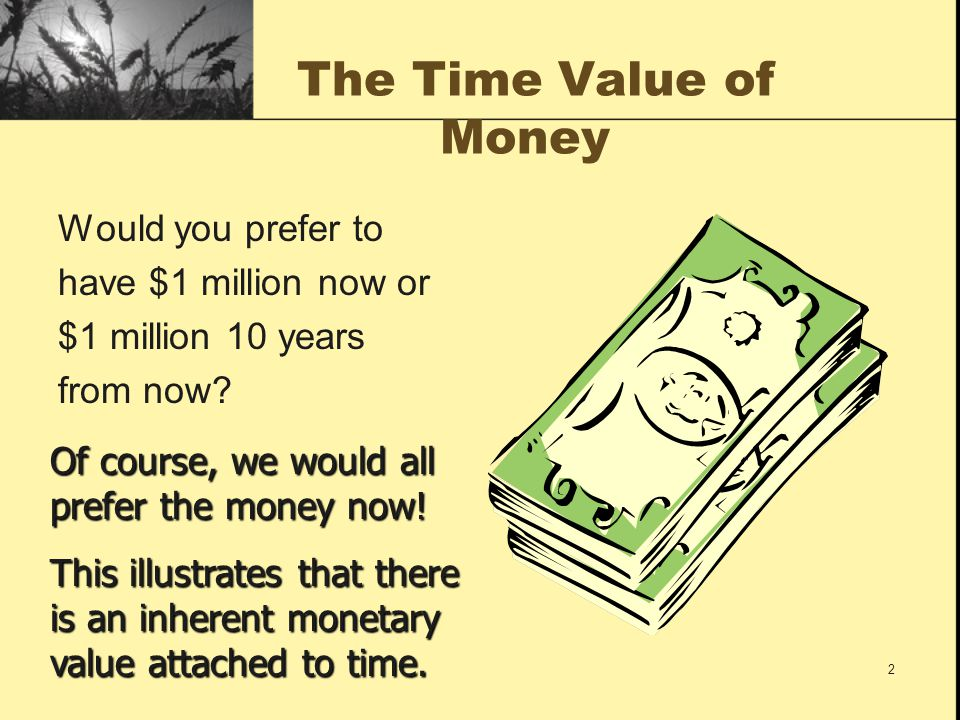 The Time Value of Money Would you prefer to have $1 million now or