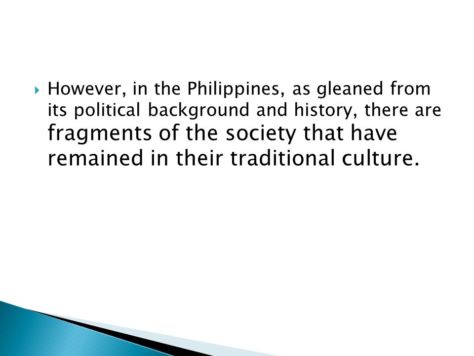 However, in the Philippines, as gleaned from its political background and history, there are fragments of the society that have remained in their traditional culture.