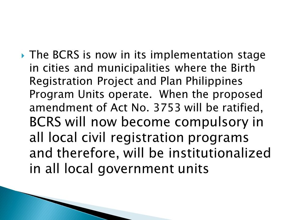 The BCRS is now in its implementation stage in cities and municipalities where the Birth Registration Project and Plan Philippines Program Units operate.