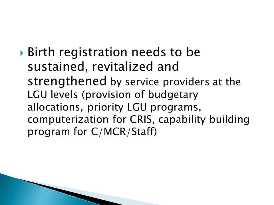 Birth registration needs to be sustained, revitalized and strengthened by service providers at the LGU levels (provision of budgetary allocations, priority LGU programs, computerization for CRIS, capability building program for C/MCR/Staff)