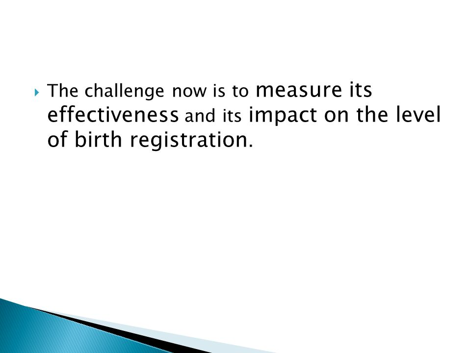 The challenge now is to measure its effectiveness and its impact on the level of birth registration.