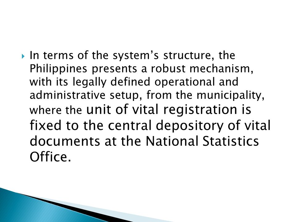 In terms of the system's structure, the Philippines presents a robust mechanism, with its legally defined operational and administrative setup, from the municipality, where the unit of vital registration is fixed to the central depository of vital documents at the National Statistics Office.