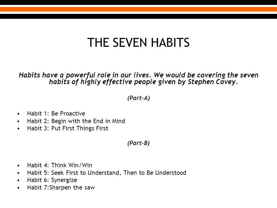 THE SEVEN HABITS Habits have a powerful role in our lives. We would be covering the seven habits of highly effective people given by Stephen Covey.