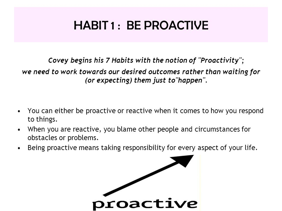 Covey begins his 7 Habits with the notion of Proactivity ;