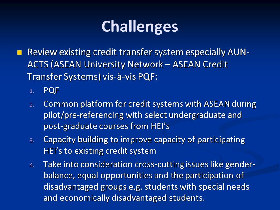 Challenges Review existing credit transfer system especially AUN-ACTS (ASEAN University Network – ASEAN Credit Transfer Systems) vis-à-vis PQF: