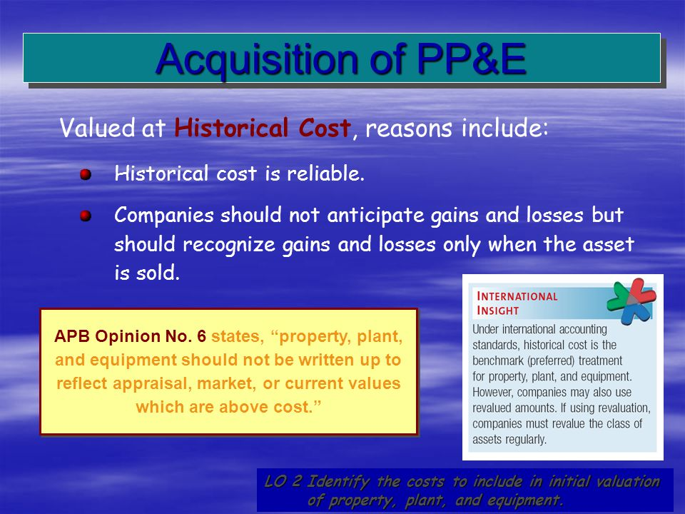 Acquisition of PP&E Valued at Historical Cost, reasons include:
