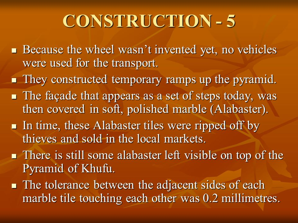 CONSTRUCTION - 5 Because the wheel wasn't invented yet, no vehicles were used for the transport. They constructed temporary ramps up the pyramid.