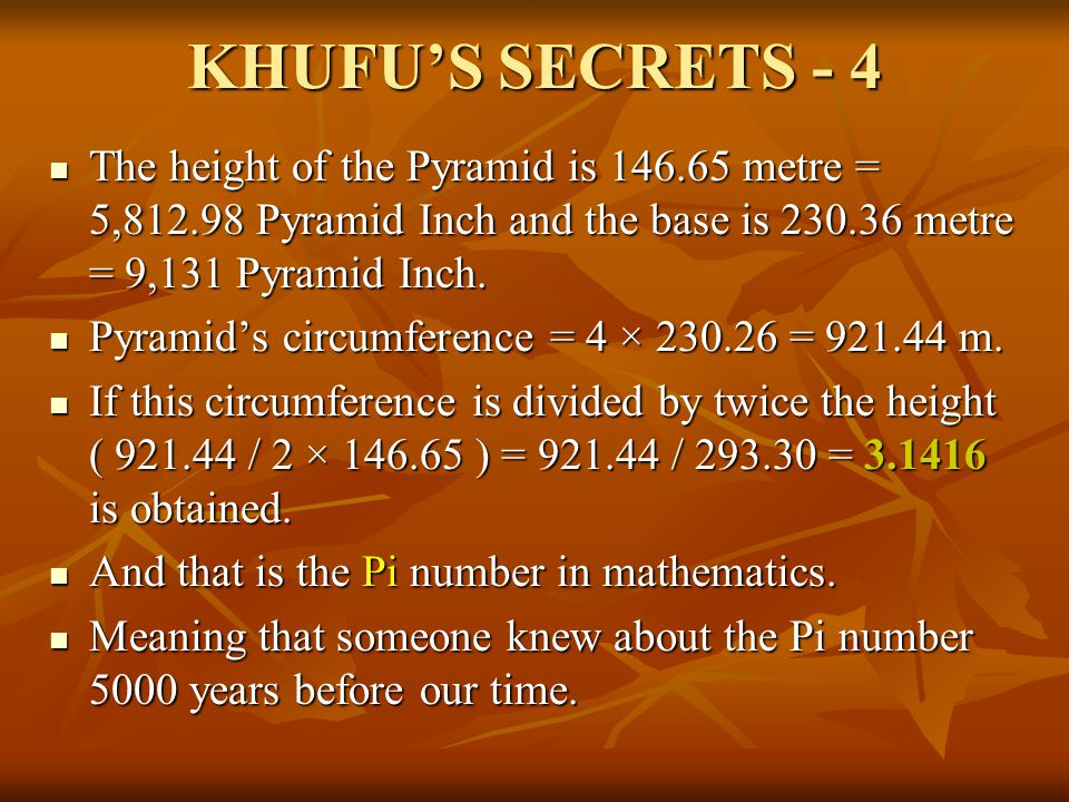 KHUFU'S SECRETS - 4 The height of the Pyramid is 146.65 metre = 5,812.98 Pyramid Inch and the base is 230.36 metre = 9,131 Pyramid Inch.