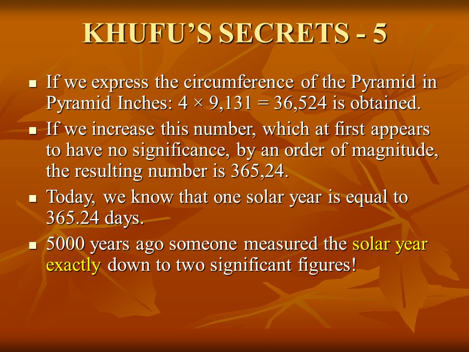 KHUFU'S SECRETS - 5 If we express the circumference of the Pyramid in Pyramid Inches: 4 × 9,131 = 36,524 is obtained.