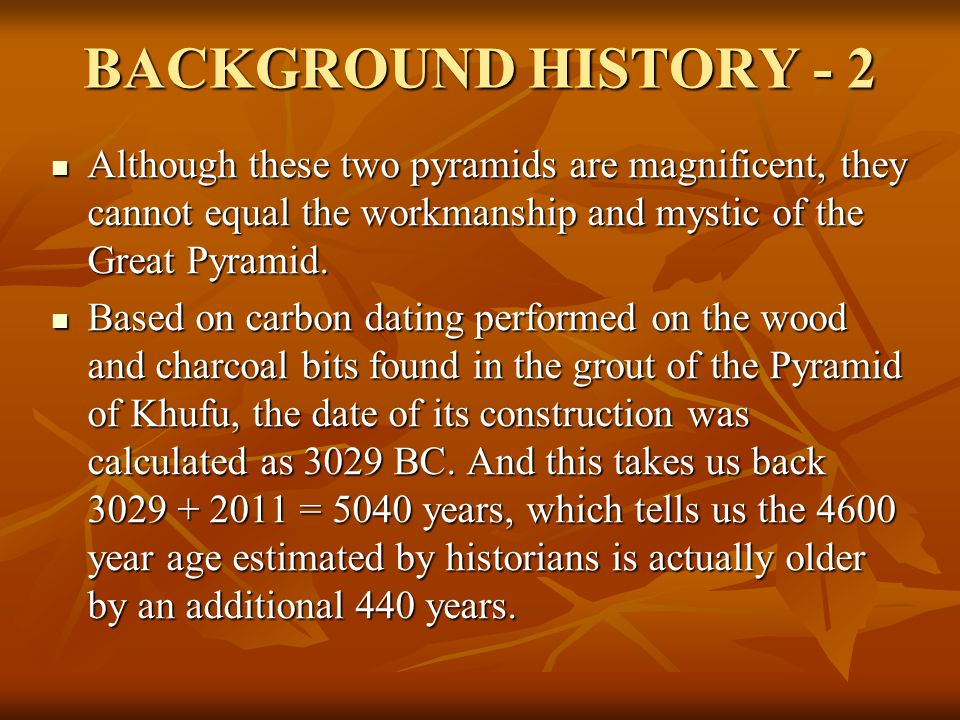 BACKGROUND HISTORY - 2 Although these two pyramids are magnificent, they cannot equal the workmanship and mystic of the Great Pyramid.