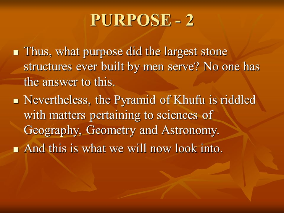 PURPOSE - 2 Thus, what purpose did the largest stone structures ever built by men serve No one has the answer to this.