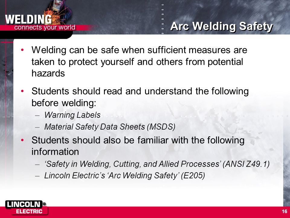 Arc Welding Safety Welding can be safe when sufficient measures are taken to protect yourself and others from potential hazards.