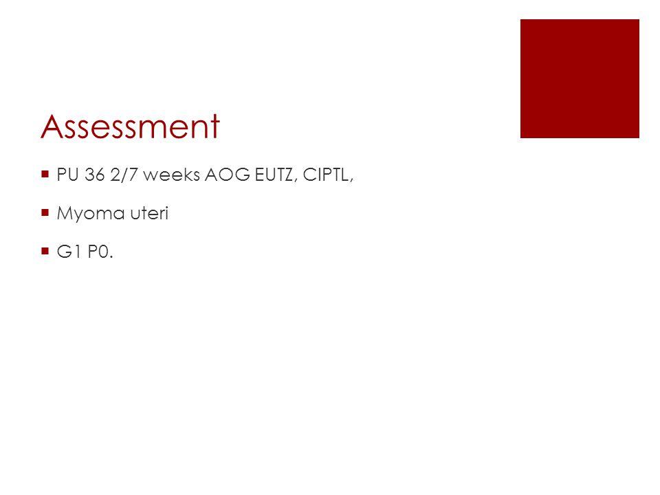 Assessment PU 36 2/7 weeks AOG EUTZ, CIPTL, Myoma uteri G1 P0.