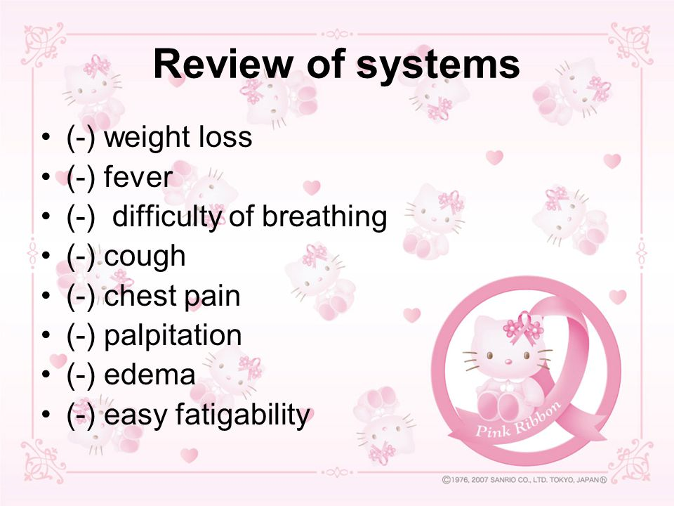 Review of systems (-) weight loss (-) fever