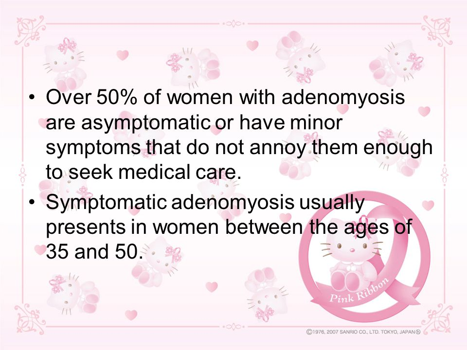 Over 50% of women with adenomyosis are asymptomatic or have minor symptoms that do not annoy them enough to seek medical care.