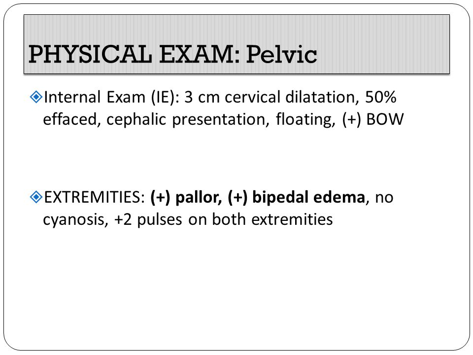 PHYSICAL EXAM: Pelvic Internal Exam (IE): 3 cm cervical dilatation, 50% effaced, cephalic presentation, floating, (+) BOW.