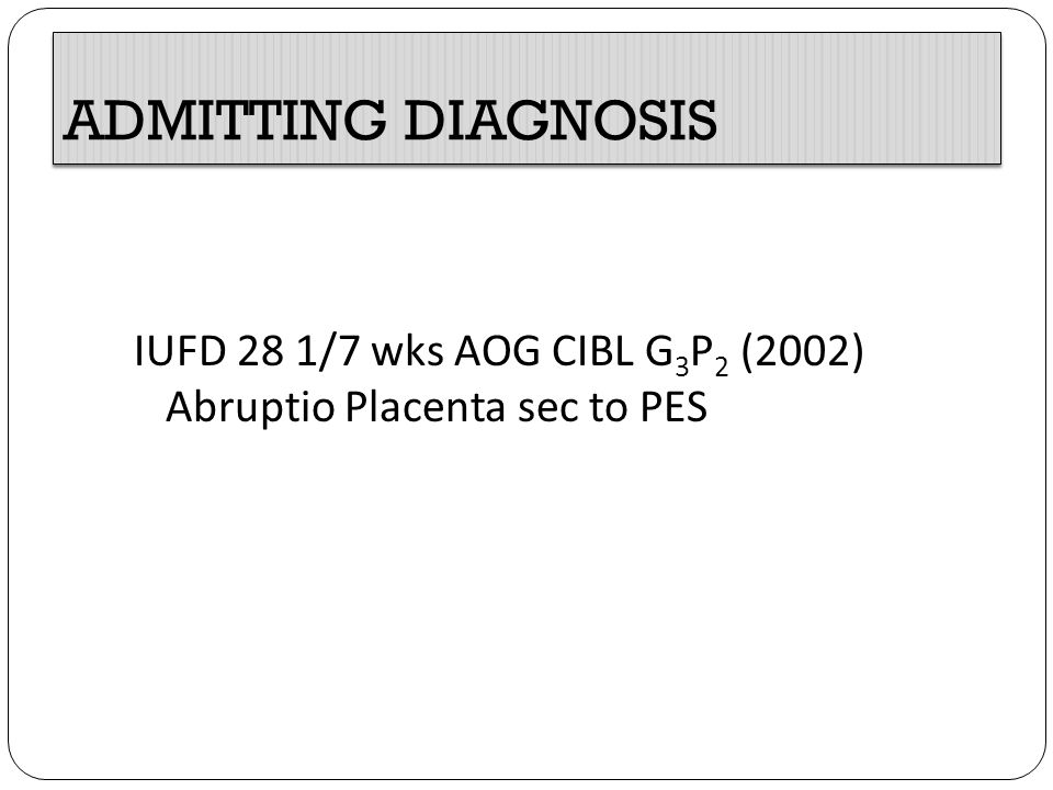ADMITTING DIAGNOSIS IUFD 28 1/7 wks AOG CIBL G3P2 (2002) Abruptio Placenta sec to PES
