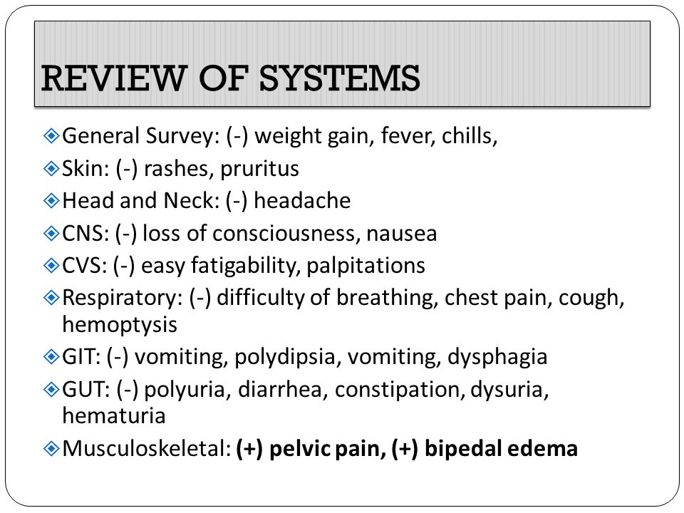 REVIEW OF SYSTEMS General Survey: (-) weight gain, fever, chills,