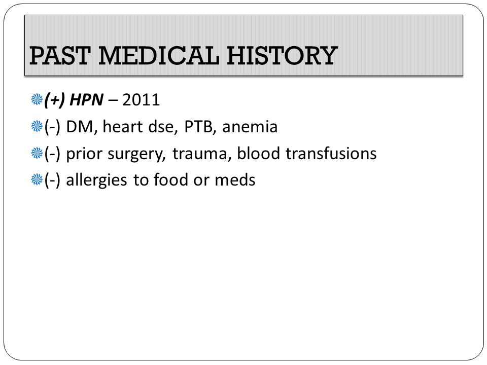 PAST MEDICAL HISTORY (+) HPN – 2011 (-) DM, heart dse, PTB, anemia