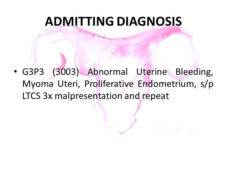 ADMITTING DIAGNOSIS G3P3 (3003) Abnormal Uterine Bleeding, Myoma Uteri, Proliferative Endometrium, s/p LTCS 3x malpresentation and repeat.