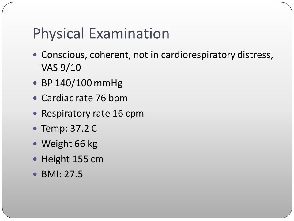 Physical Examination Conscious, coherent, not in cardiorespiratory distress, VAS 9/10. BP 140/100 mmHg.