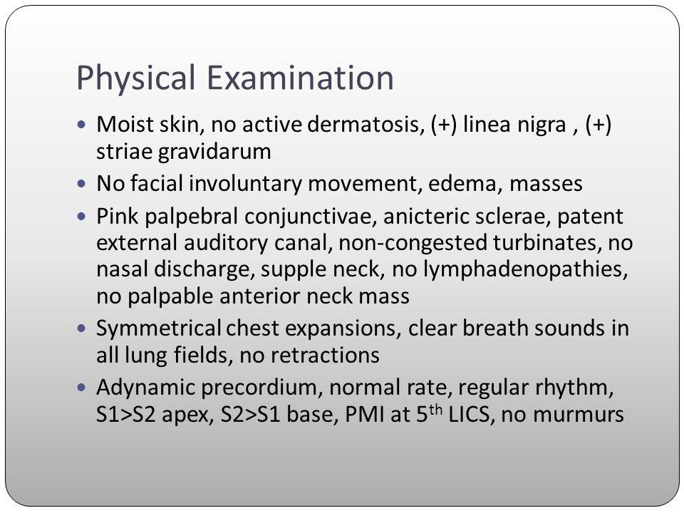 Physical Examination Moist skin, no active dermatosis, (+) linea nigra , (+) striae gravidarum. No facial involuntary movement, edema, masses.
