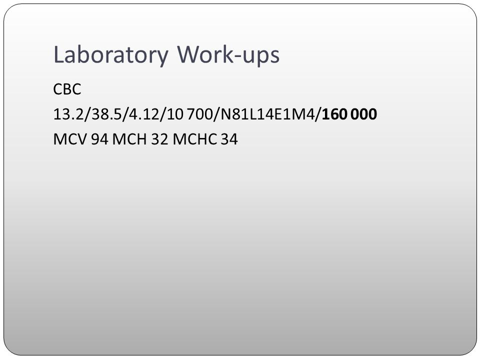 Laboratory Work-ups CBC 13.2/38.5/4.12/10 700/N81L14E1M4/160 000 MCV 94 MCH 32 MCHC 34