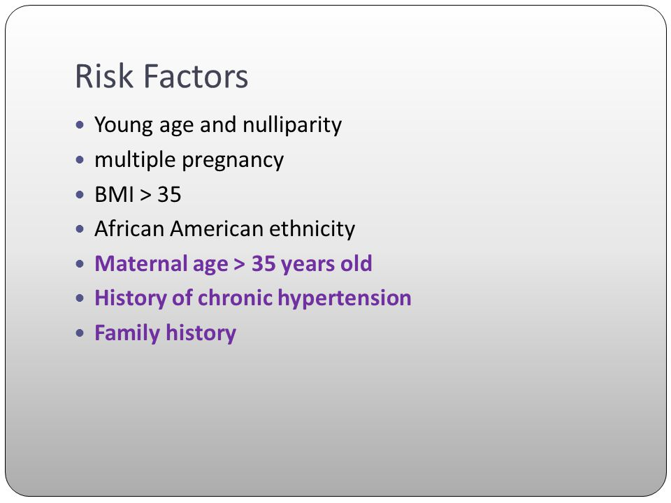 Risk Factors Young age and nulliparity multiple pregnancy BMI > 35