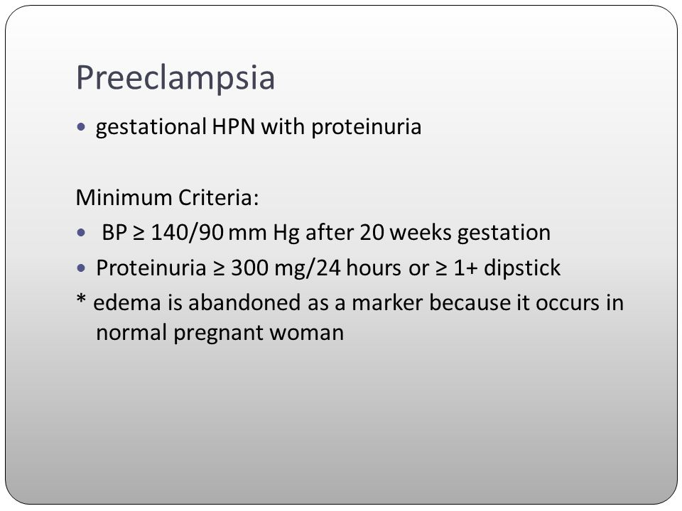 Preeclampsia gestational HPN with proteinuria Minimum Criteria: