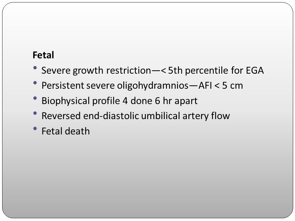 Fetal Severe growth restriction—< 5th percentile for EGA. Persistent severe oligohydramnios—AFI < 5 cm.