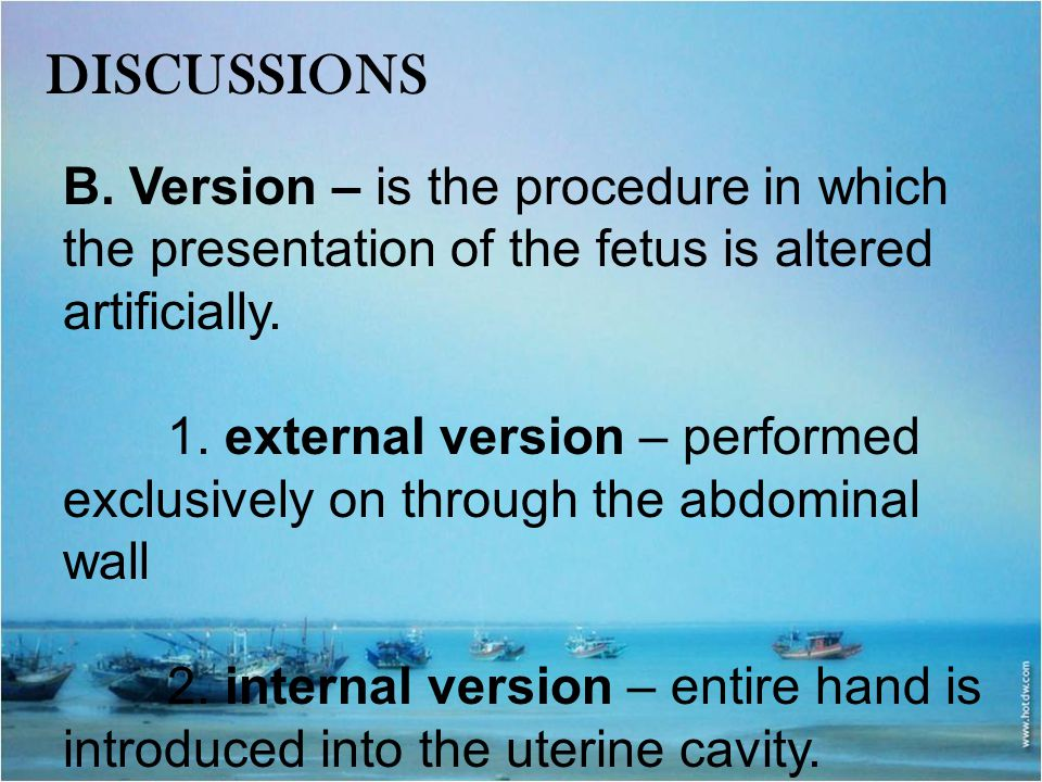 DISCUSSIONS B. Version – is the procedure in which the presentation of the fetus is altered artificially.