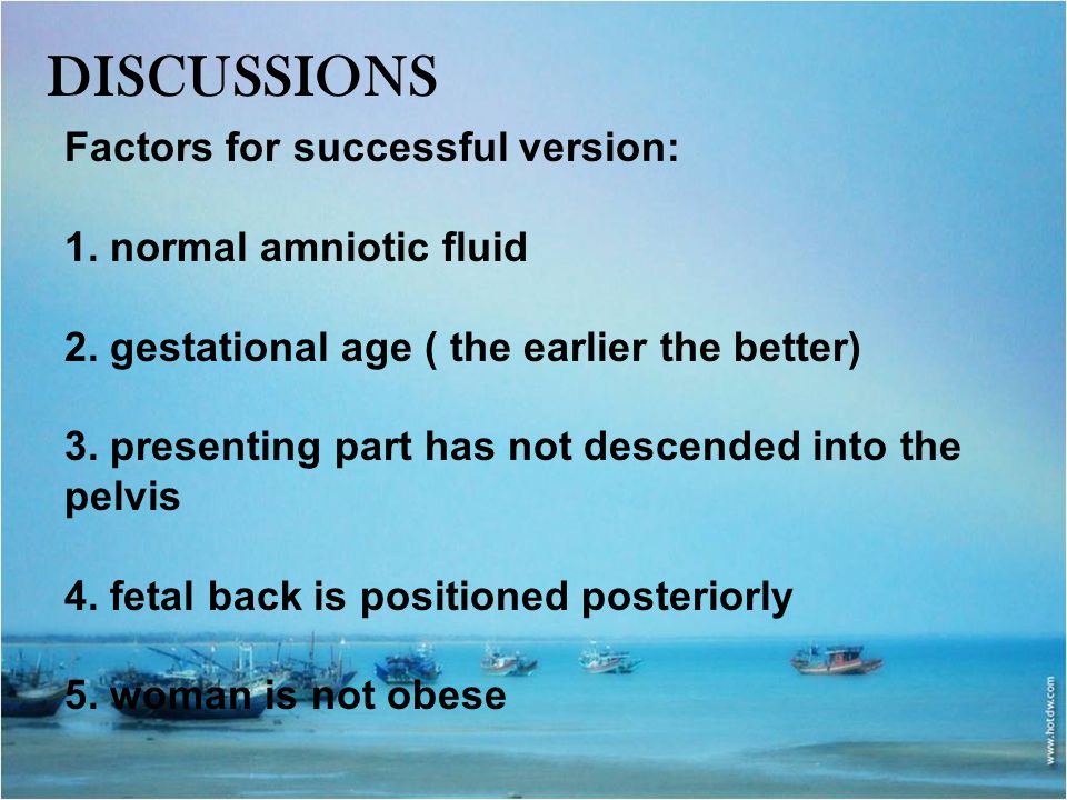 DISCUSSIONS Factors for successful version: 1. normal amniotic fluid