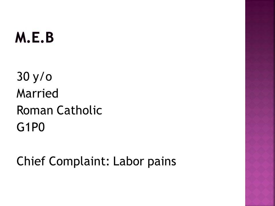 M.E.B 30 y/o Married Roman Catholic G1P0 Chief Complaint: Labor pains