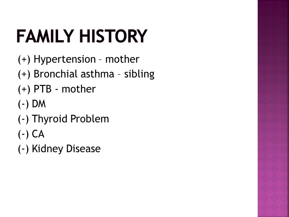 Family History (+) Hypertension – mother (+) Bronchial asthma – sibling (+) PTB - mother (-) DM (-) Thyroid Problem (-) CA (-) Kidney Disease