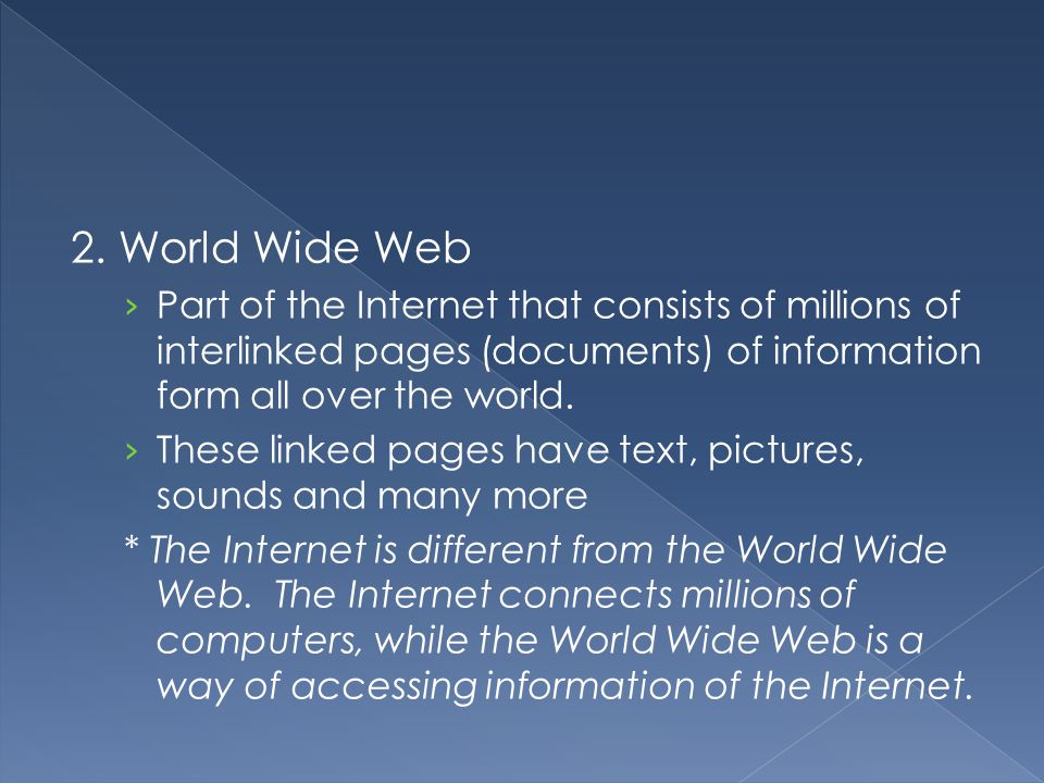 2. World Wide Web Part of the Internet that consists of millions of interlinked pages (documents) of information form all over the world.