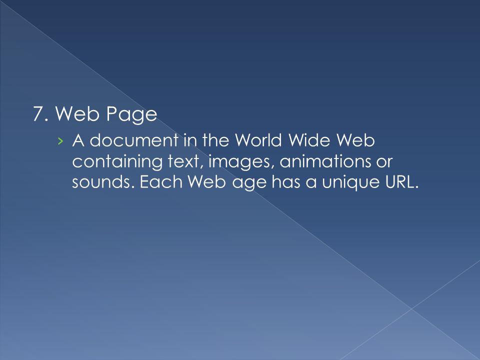 7. Web Page A document in the World Wide Web containing text, images, animations or sounds.