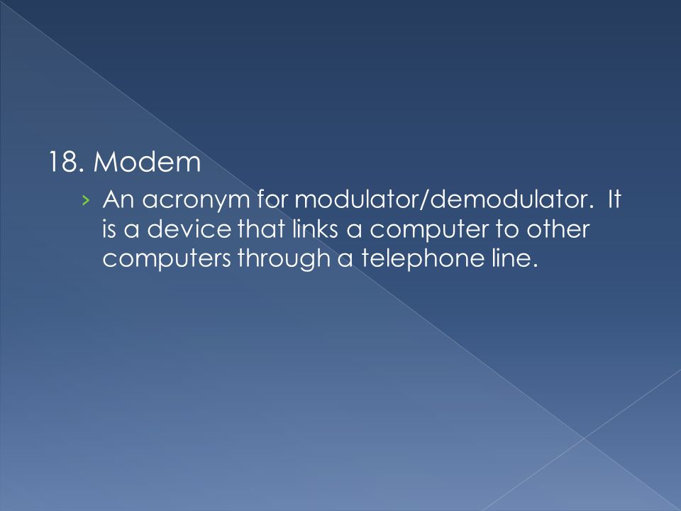 18. Modem An acronym for modulator/demodulator.